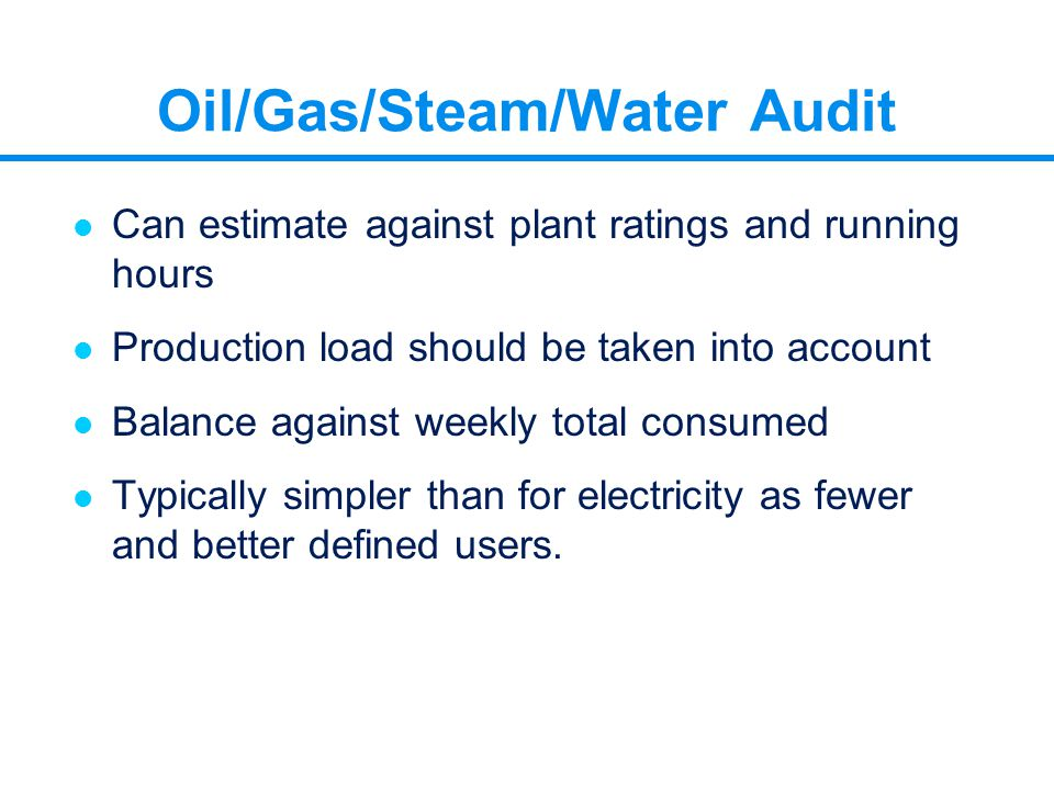 Oil/Gas/Steam/Water Audit l Can estimate against plant ratings and running hours l Production load should be taken into account l Balance against week