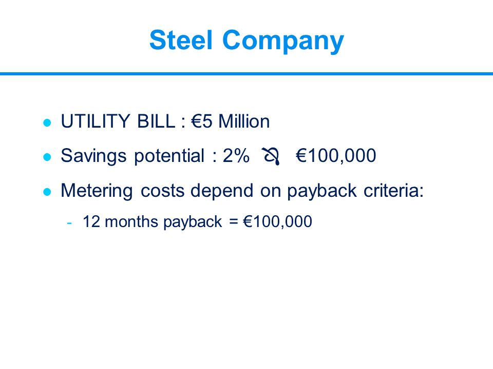 Steel Company l UTILITY BILL : €5 Million l Savings potential : 2%  €100,000 l Metering costs depend on payback criteria: - 12 months payback = €100,
