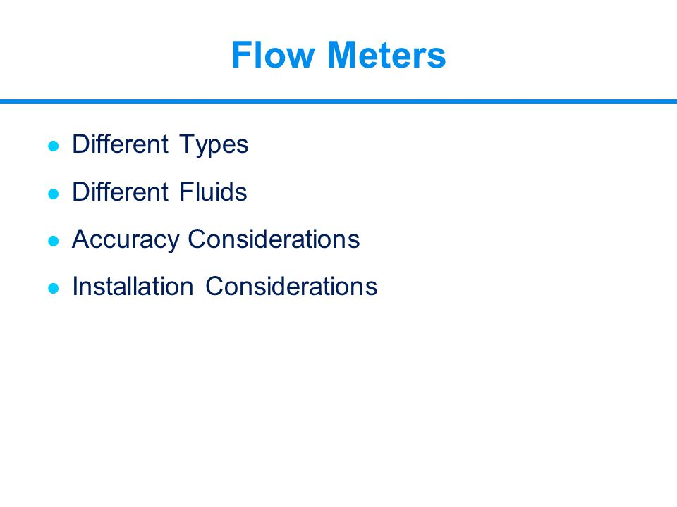 l Different Types l Different Fluids l Accuracy Considerations l Installation Considerations Flow Meters