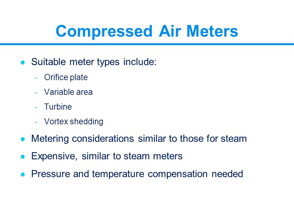 Compressed Air Meters l Suitable meter types include: - Orifice plate - Variable area - Turbine - Vortex shedding l Metering considerations similar to