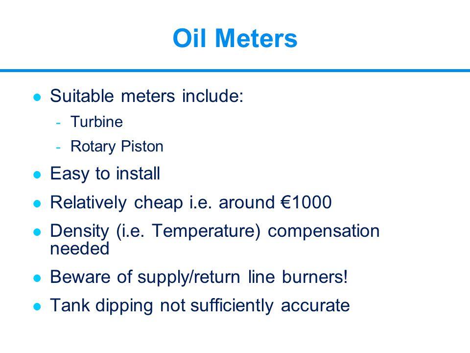 l Suitable meters include: - Turbine - Rotary Piston l Easy to install l Relatively cheap i.e. around €1000 l Density (i.e. Temperature) compensation