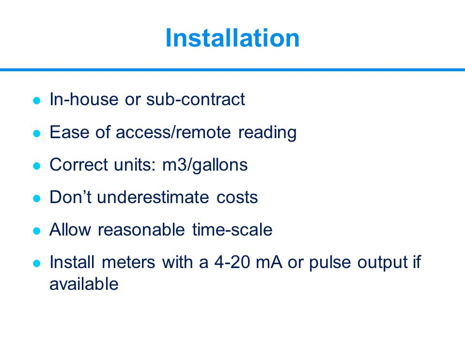 l In-house or sub-contract l Ease of access/remote reading l Correct units: m3/gallons l Don't underestimate costs l Allow reasonable time-scale l Ins