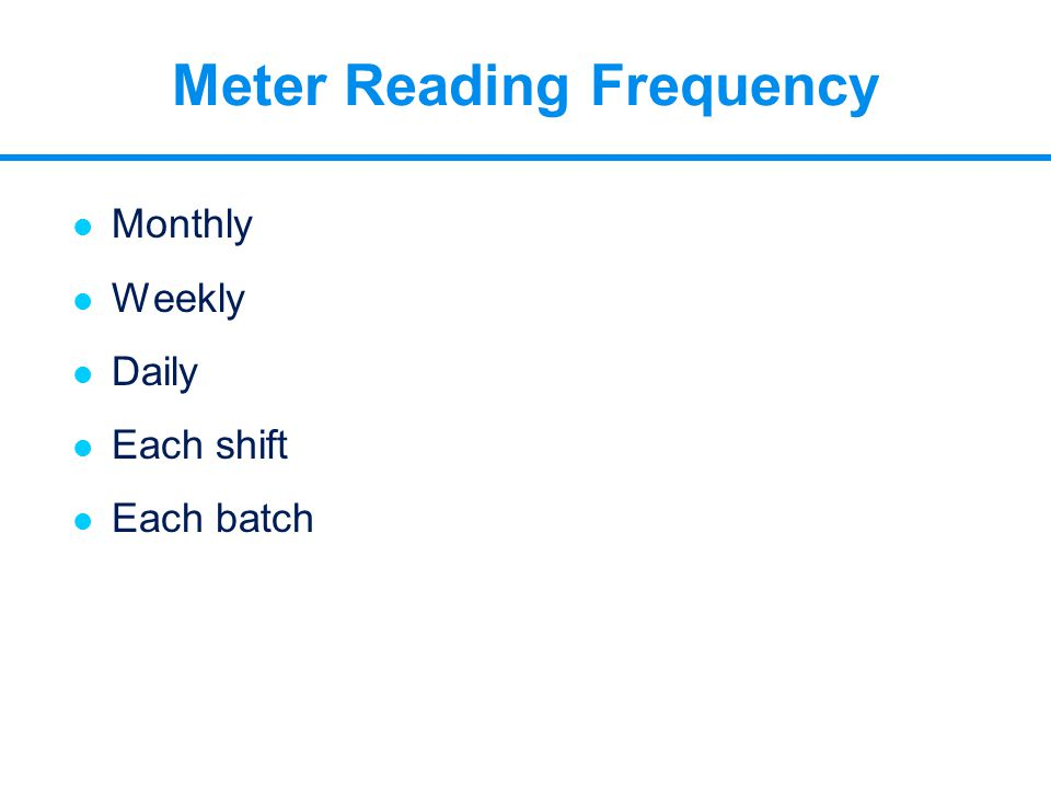 l Monthly l Weekly l Daily l Each shift l Each batch Meter Reading Frequency
