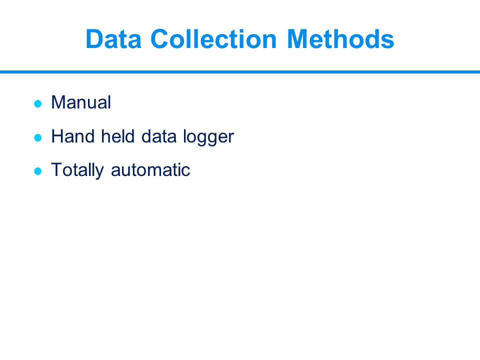 l Manual l Hand held data logger l Totally automatic Data Collection Methods