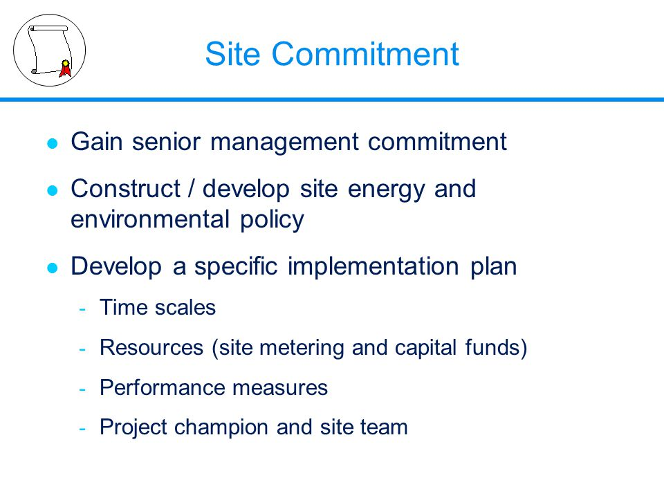 Site Commitment l Gain senior management commitment l Construct / develop site energy and environmental policy l Develop a specific implementation pla