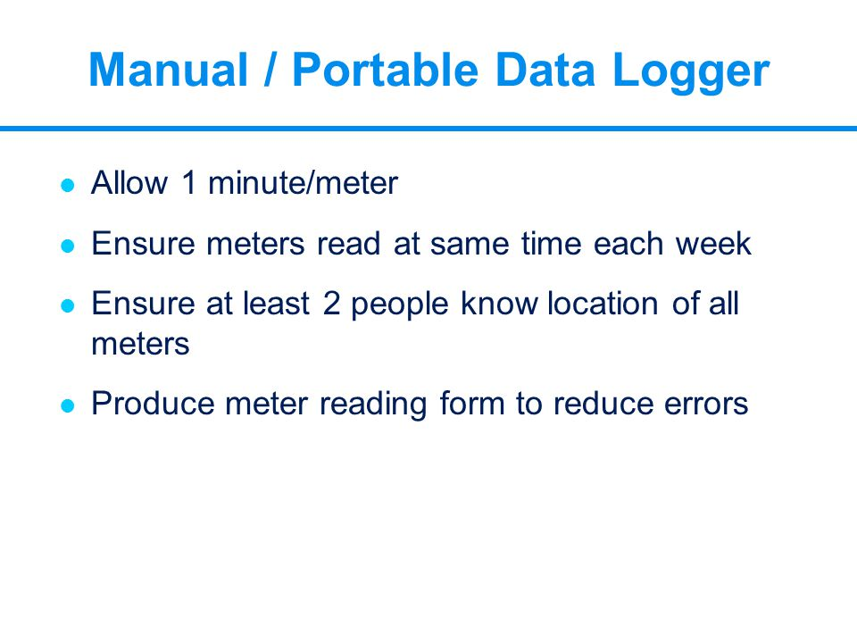 l Allow 1 minute/meter l Ensure meters read at same time each week l Ensure at least 2 people know location of all meters l Produce meter reading form