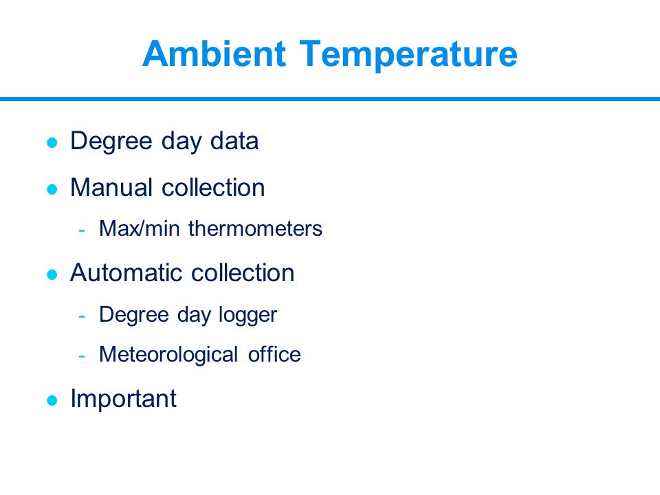l Degree day data l Manual collection - Max/min thermometers l Automatic collection - Degree day logger - Meteorological office l Important Ambient Te