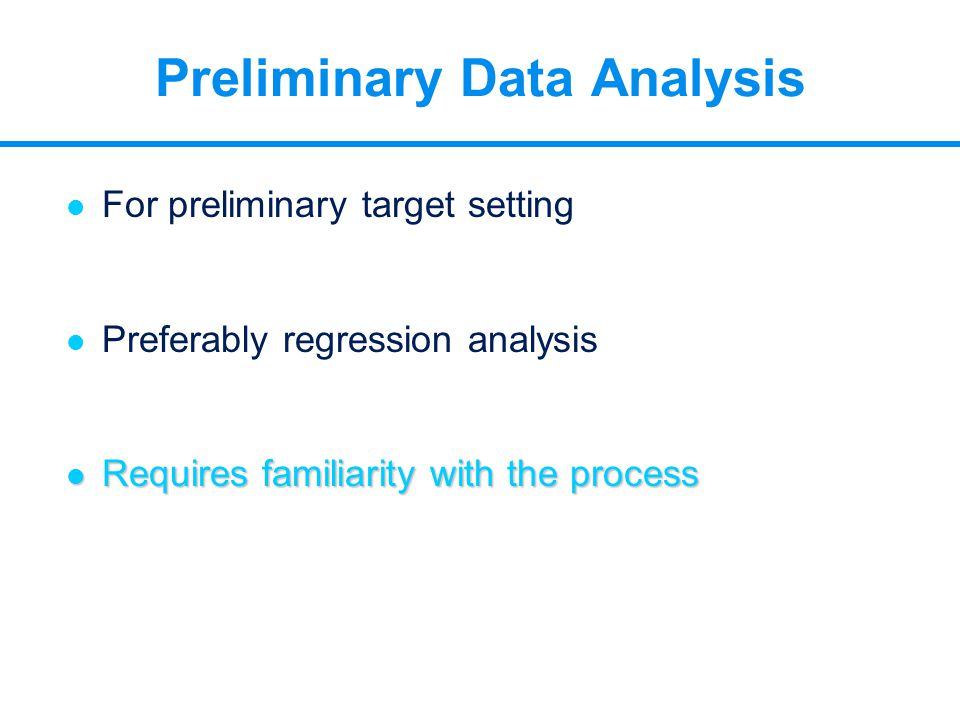 Preliminary Data Analysis l For preliminary target setting l Preferably regression analysis l Requires familiarity with the process