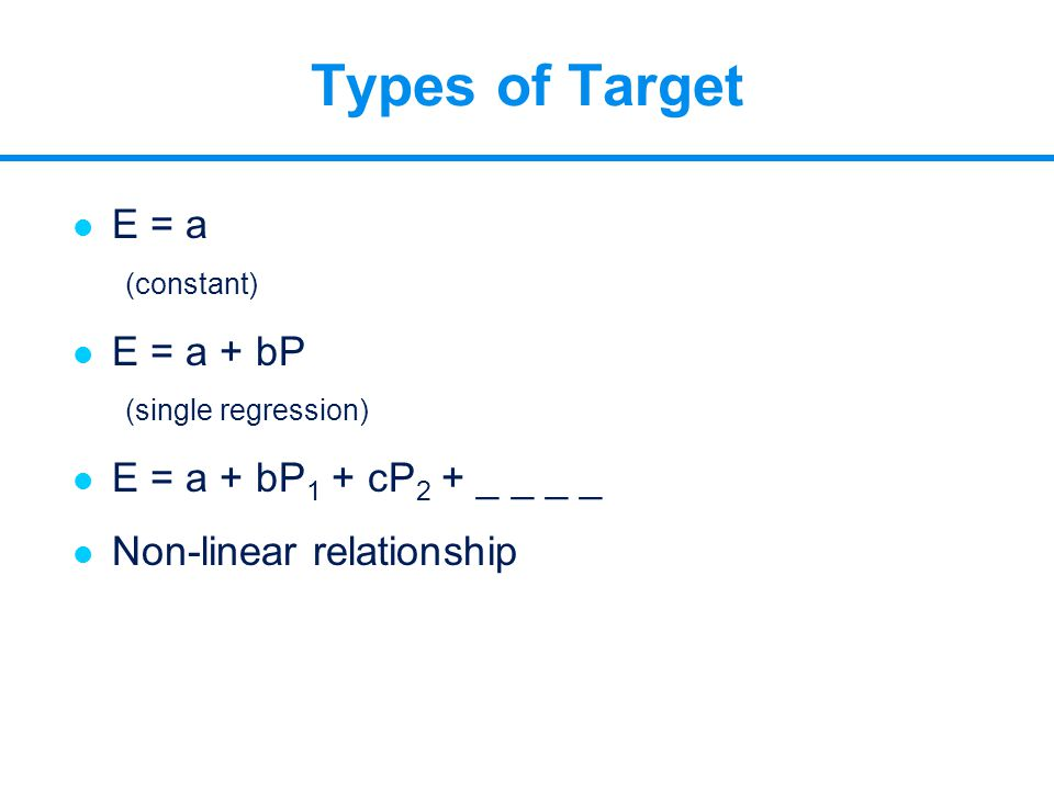 Types of Target l E = a (constant) l E = a + bP (single regression) l E = a + bP 1 + cP 2 + _ _ _ _ l Non-linear relationship