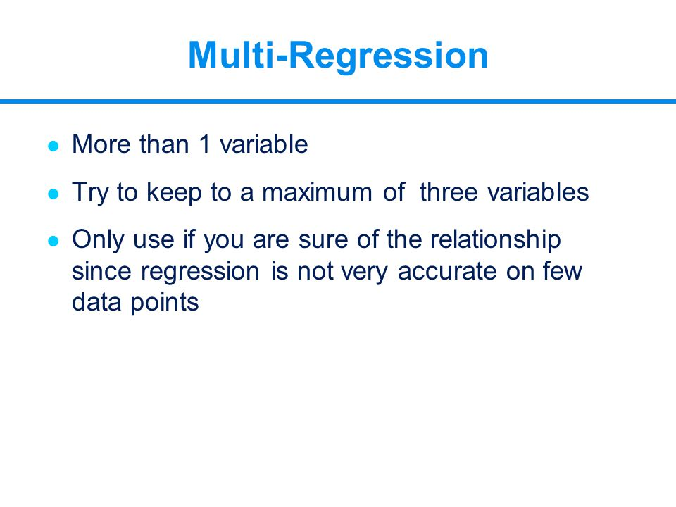 Multi-Regression l More than 1 variable l Try to keep to a maximum of three variables l Only use if you are sure of the relationship since regression