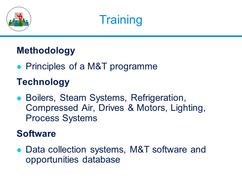 Training Methodology l Principles of a M&T programme Technology l Boilers, Steam Systems, Refrigeration, Compressed Air, Drives & Motors, Lighting, Pr