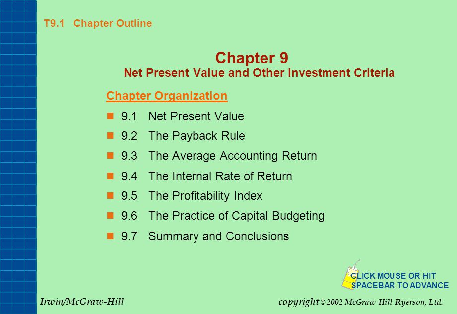 T9.1 Chapter Outline Chapter 9 Net Present Value and Other Investment Criteria Chapter Organization 9.1Net Present Value 9.2The Payback Rule 9.3The Average Accounting Return 9.4The Internal Rate of Return 9.5The Profitability Index 9.6The Practice of Capital Budgeting 9.7Summary and Conclusions CLICK MOUSE OR HIT SPACEBAR TO ADVANCE Irwin/McGraw-Hillcopyright © 2002 McGraw-Hill Ryerson, Ltd.