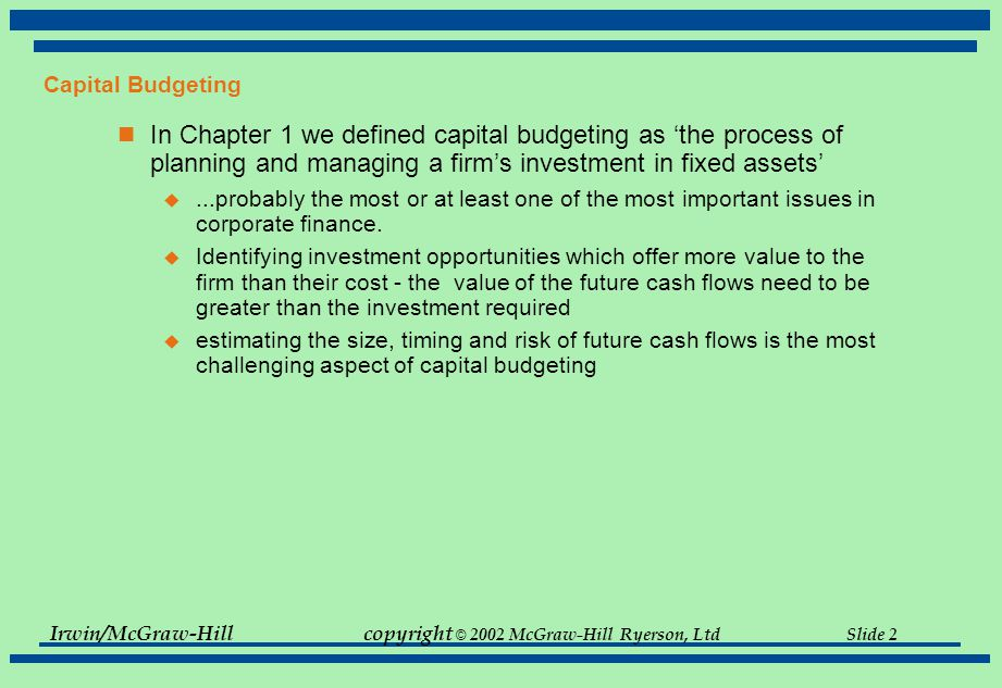 Irwin/McGraw-Hillcopyright © 2002 McGraw-Hill Ryerson, Ltd Slide 2 Capital Budgeting In Chapter 1 we defined capital budgeting as 'the process of planning and managing a firm's investment in fixed assets' ...probably the most or at least one of the most important issues in corporate finance.