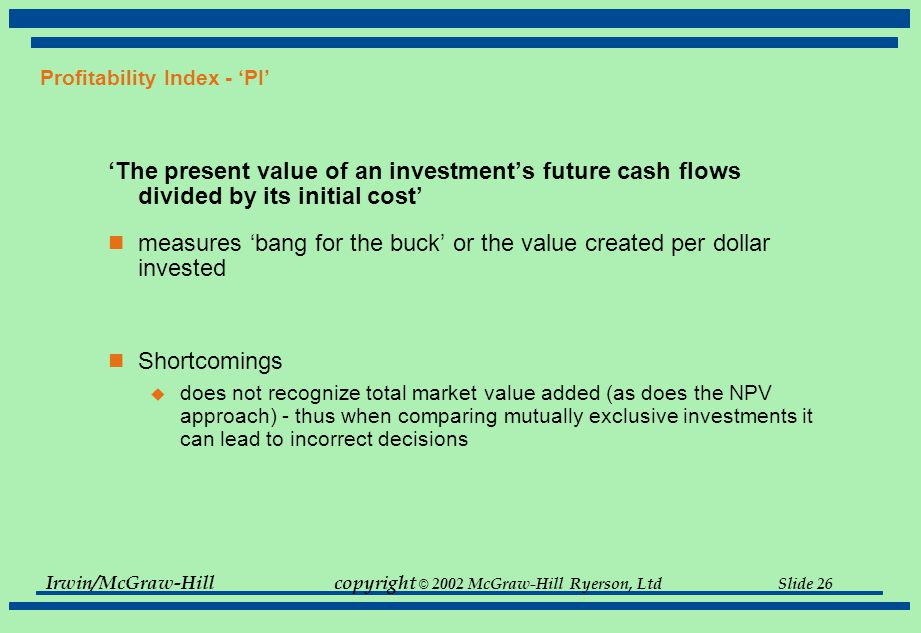 Irwin/McGraw-Hillcopyright © 2002 McGraw-Hill Ryerson, Ltd Slide 26 Profitability Index - 'PI' 'The present value of an investment's future cash flows divided by its initial cost' measures 'bang for the buck' or the value created per dollar invested Shortcomings  does not recognize total market value added (as does the NPV approach) - thus when comparing mutually exclusive investments it can lead to incorrect decisions