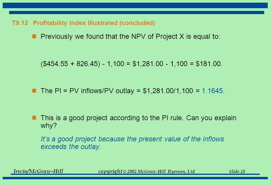 Irwin/McGraw-Hillcopyright © 2002 McGraw-Hill Ryerson, Ltd Slide 28 T9.12 Profitability Index Illustrated (concluded) Previously we found that the NPV of Project X is equal to: ($ ) - 1,100 = $1, ,100 = $