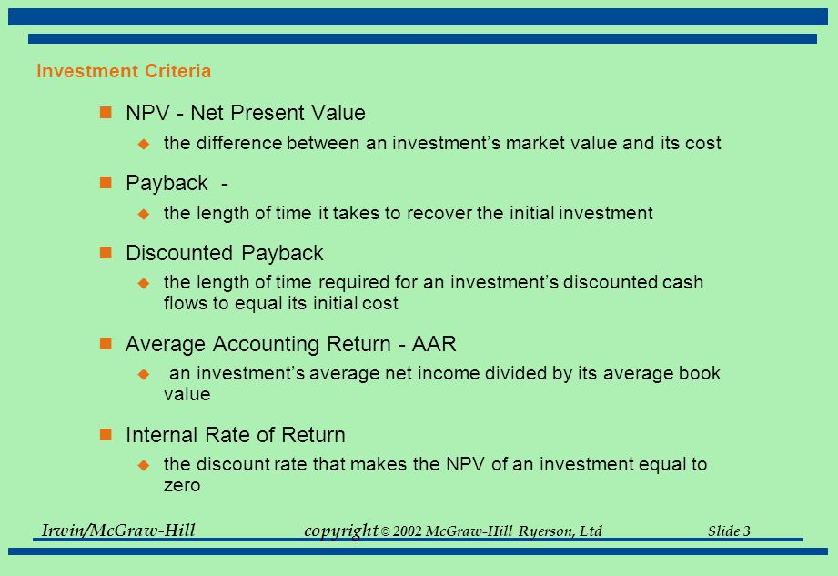 Irwin/McGraw-Hillcopyright © 2002 McGraw-Hill Ryerson, Ltd Slide 3 Investment Criteria NPV - Net Present Value  the difference between an investment's market value and its cost Payback -  the length of time it takes to recover the initial investment Discounted Payback  the length of time required for an investment's discounted cash flows to equal its initial cost Average Accounting Return - AAR  an investment's average net income divided by its average book value Internal Rate of Return  the discount rate that makes the NPV of an investment equal to zero