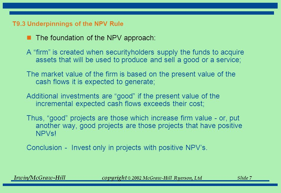Irwin/McGraw-Hillcopyright © 2002 McGraw-Hill Ryerson, Ltd Slide 7 T9.3 Underpinnings of the NPV Rule The foundation of the NPV approach: A firm is created when securityholders supply the funds to acquire assets that will be used to produce and sell a good or a service; The market value of the firm is based on the present value of the cash flows it is expected to generate; Additional investments are good if the present value of the incremental expected cash flows exceeds their cost; Thus, good projects are those which increase firm value - or, put another way, good projects are those projects that have positive NPVs.
