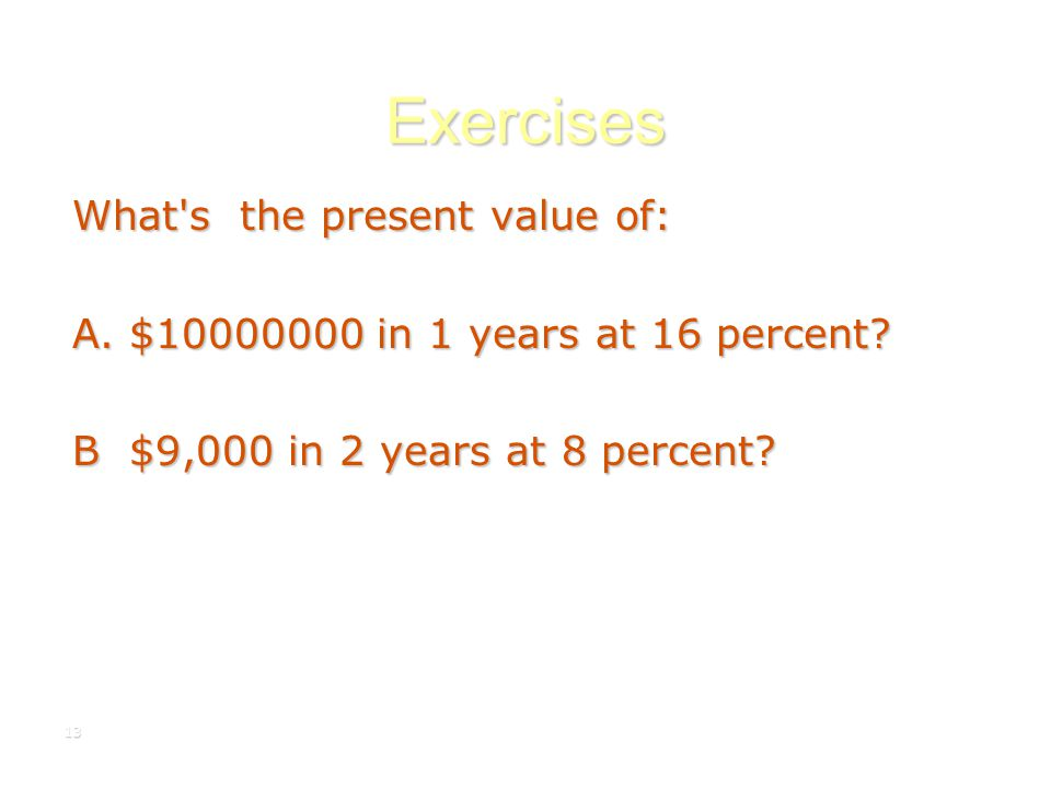 13 Exercises What's the present value of: A. $10000000 in 1 years at 16 percent? B $9,000 in 2 years at 8 percent?