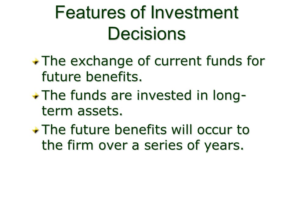 Features of Investment Decisions The exchange of current funds for future benefits. The funds are invested in long- term assets. The future benefits w