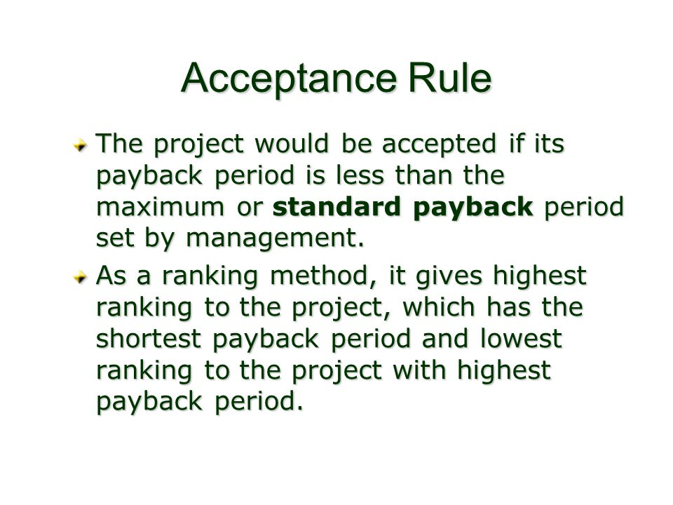 Acceptance Rule The project would be accepted if its payback period is less than the maximum or standard payback period set by management. As a rankin