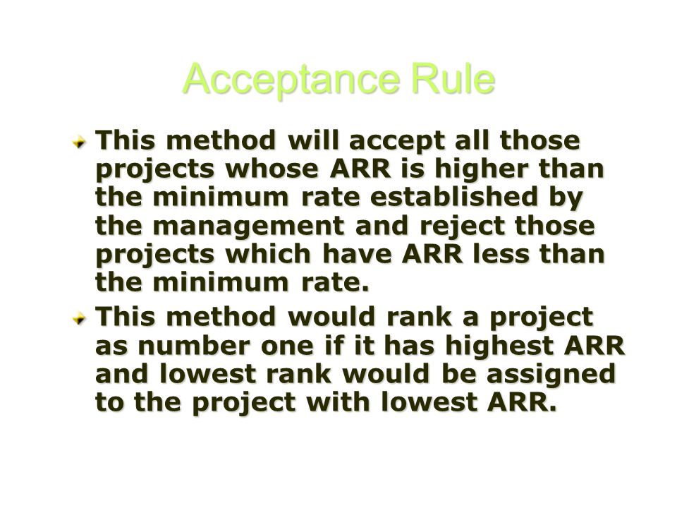 Acceptance Rule This method will accept all those projects whose ARR is higher than the minimum rate established by the management and reject those pr