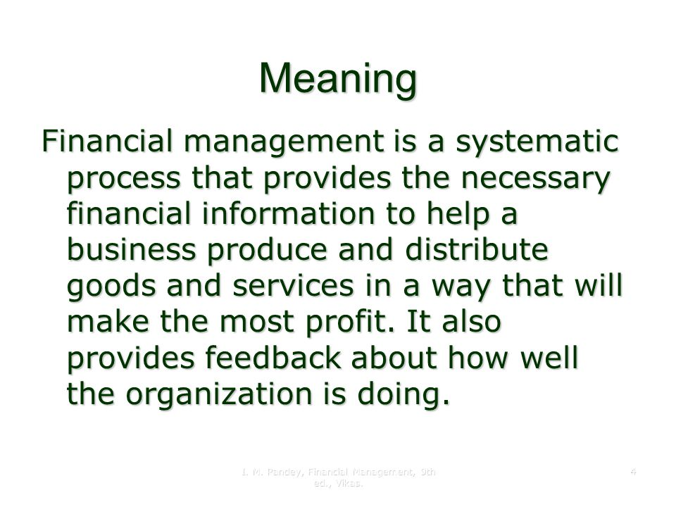 I. M. Pandey, Financial Management, 9th ed., Vikas. 4 Meaning Financial management is a systematic process that provides the necessary financial infor