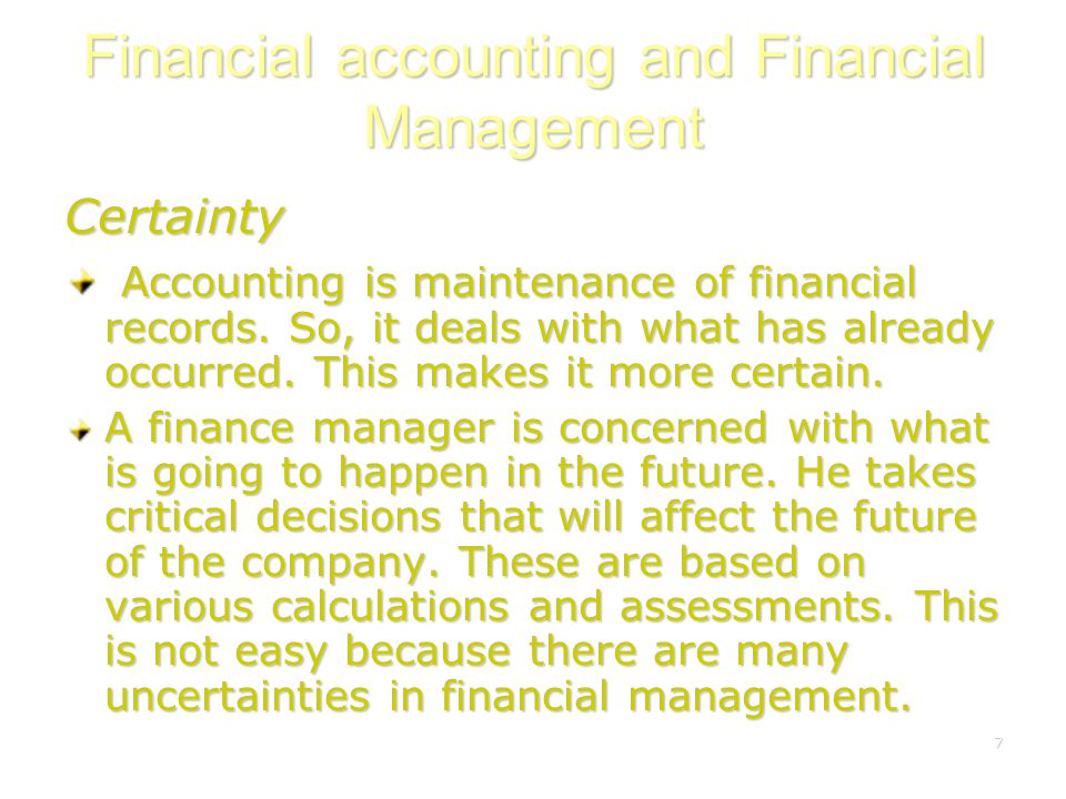 7 Financial accounting and Financial Management Certainty Accounting is maintenance of financial records. So, it deals with what has already occurred.
