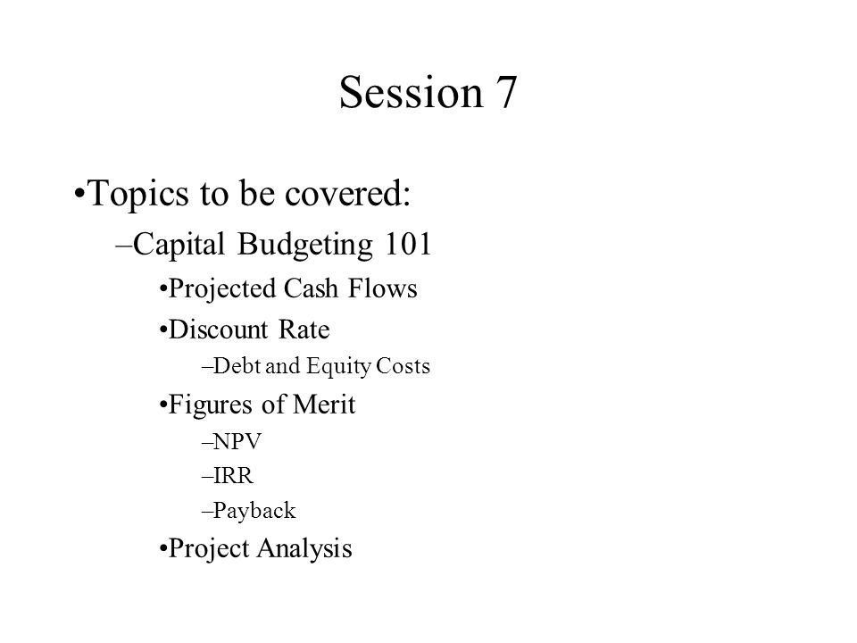 Session 7 Topics to be covered: –Capital Budgeting 101 Projected Cash Flows Discount Rate –Debt and Equity Costs Figures of Merit –NPV –IRR –Payback Project Analysis