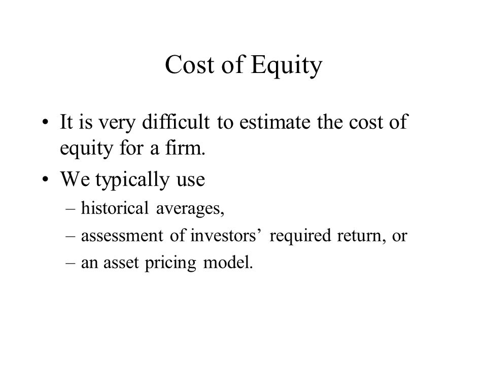 Cost of Equity It is very difficult to estimate the cost of equity for a firm.