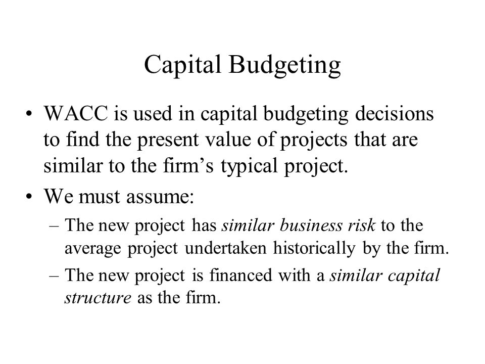 Capital Budgeting WACC is used in capital budgeting decisions to find the present value of projects that are similar to the firm's typical project.