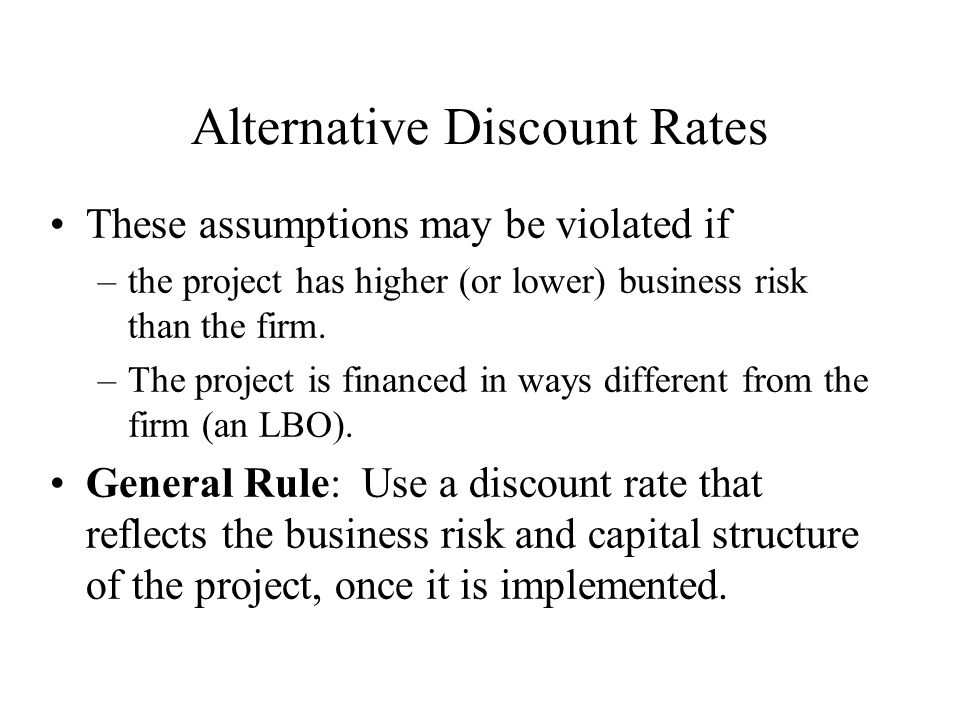Alternative Discount Rates These assumptions may be violated if –the project has higher (or lower) business risk than the firm.