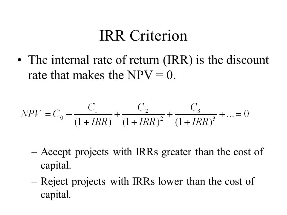 IRR Criterion The internal rate of return (IRR) is the discount rate that makes the NPV = 0.