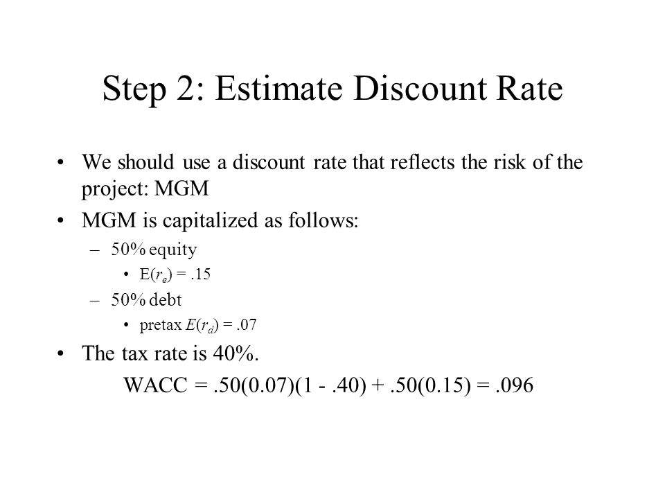 Step 2: Estimate Discount Rate We should use a discount rate that reflects the risk of the project: MGM MGM is capitalized as follows: –50% equity E(r e ) =.15 –50% debt pretax E(r d ) =.07 The tax rate is 40%.
