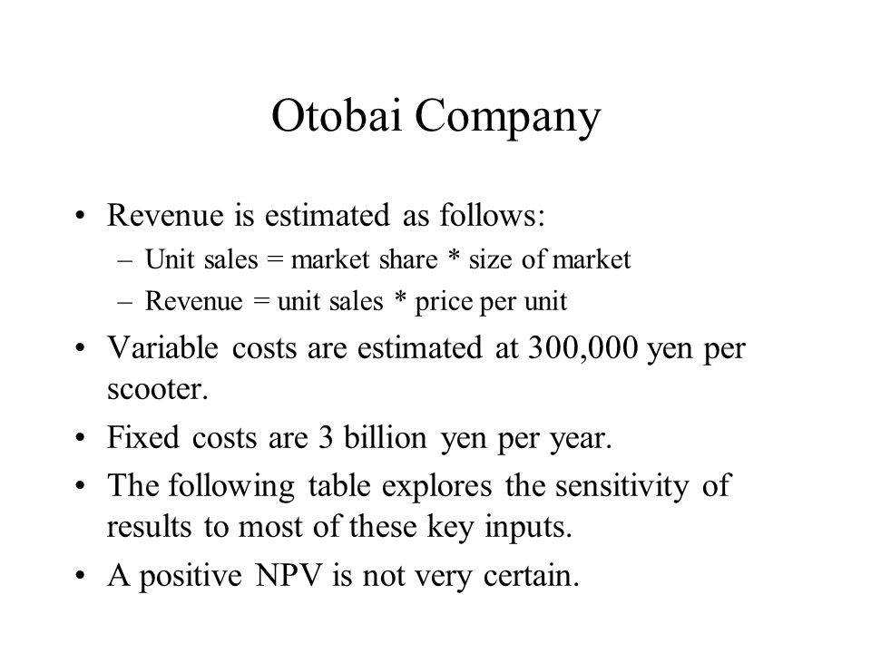 Otobai Company Revenue is estimated as follows: –Unit sales = market share * size of market –Revenue = unit sales * price per unit Variable costs are estimated at 300,000 yen per scooter.