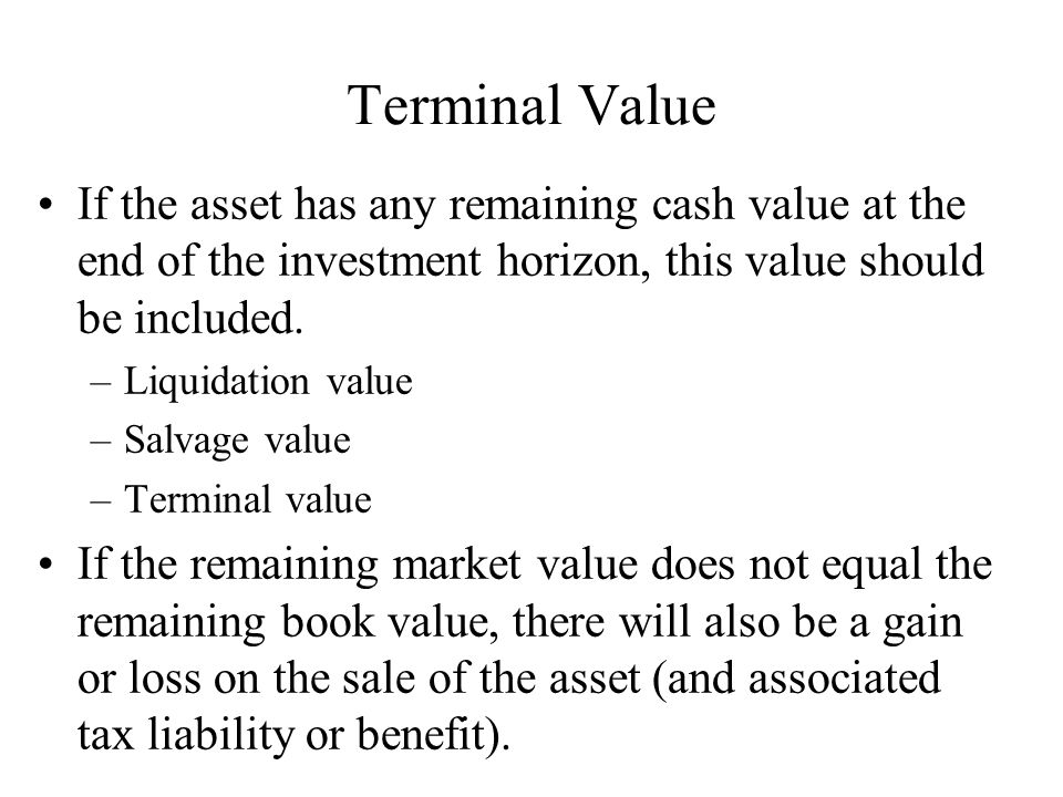 Terminal Value If the asset has any remaining cash value at the end of the investment horizon, this value should be included.
