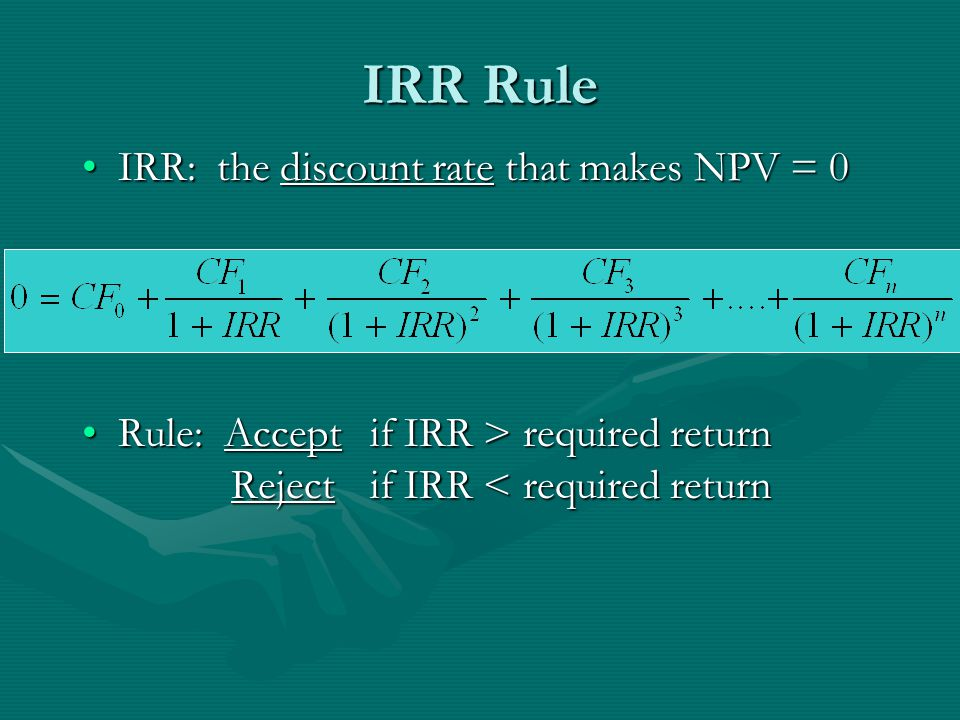 IRR Rule IRR: the discount rate that makes NPV = 0IRR: the discount rate that makes NPV = 0 Rule: Accept if IRR > required return Reject if IRR required return Reject if IRR < required return