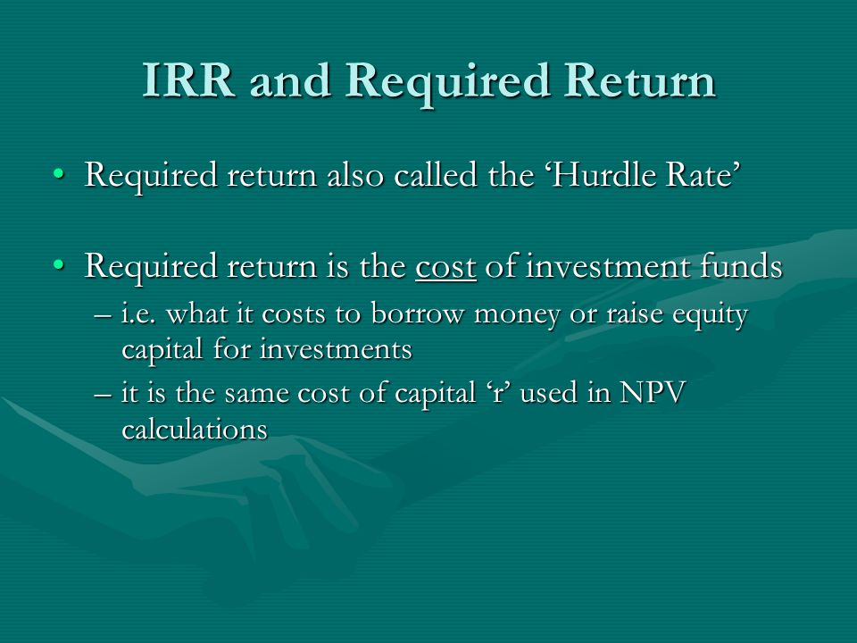 IRR and Required Return Required return also called the 'Hurdle Rate'Required return also called the 'Hurdle Rate' Required return is the cost of investment fundsRequired return is the cost of investment funds –i.e.