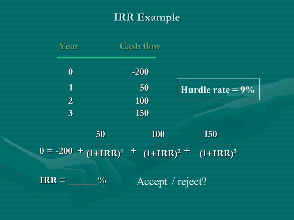 IRR Example Year Cash flow Year Cash flow 0-200 150 150 2100 2100 3150 3150 50 100 150 50 100 150 0 = -200 + + + 0 = -200 + + + (1+IRR) 1 (1+IRR) 2 (1+IRR) 3 (1+IRR) 1 (1+IRR) 2 (1+IRR) 3 IRR = ______% Hurdle rate = 9% Accept / reject