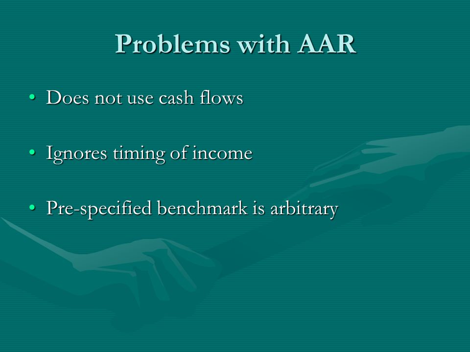 Problems with AAR Does not use cash flowsDoes not use cash flows Ignores timing of incomeIgnores timing of income Pre-specified benchmark is arbitraryPre-specified benchmark is arbitrary