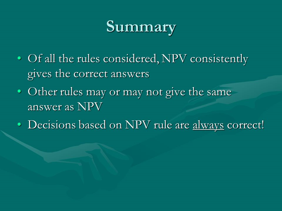 Summary Of all the rules considered, NPV consistently gives the correct answersOf all the rules considered, NPV consistently gives the correct answers Other rules may or may not give the same answer as NPVOther rules may or may not give the same answer as NPV Decisions based on NPV rule are always correct!Decisions based on NPV rule are always correct!