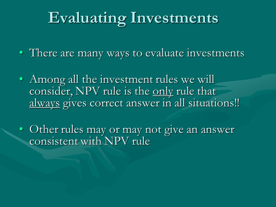 Evaluating Investments There are many ways to evaluate investmentsThere are many ways to evaluate investments Among all the investment rules we will consider, NPV rule is the only rule that always gives correct answer in all situations!!Among all the investment rules we will consider, NPV rule is the only rule that always gives correct answer in all situations!.