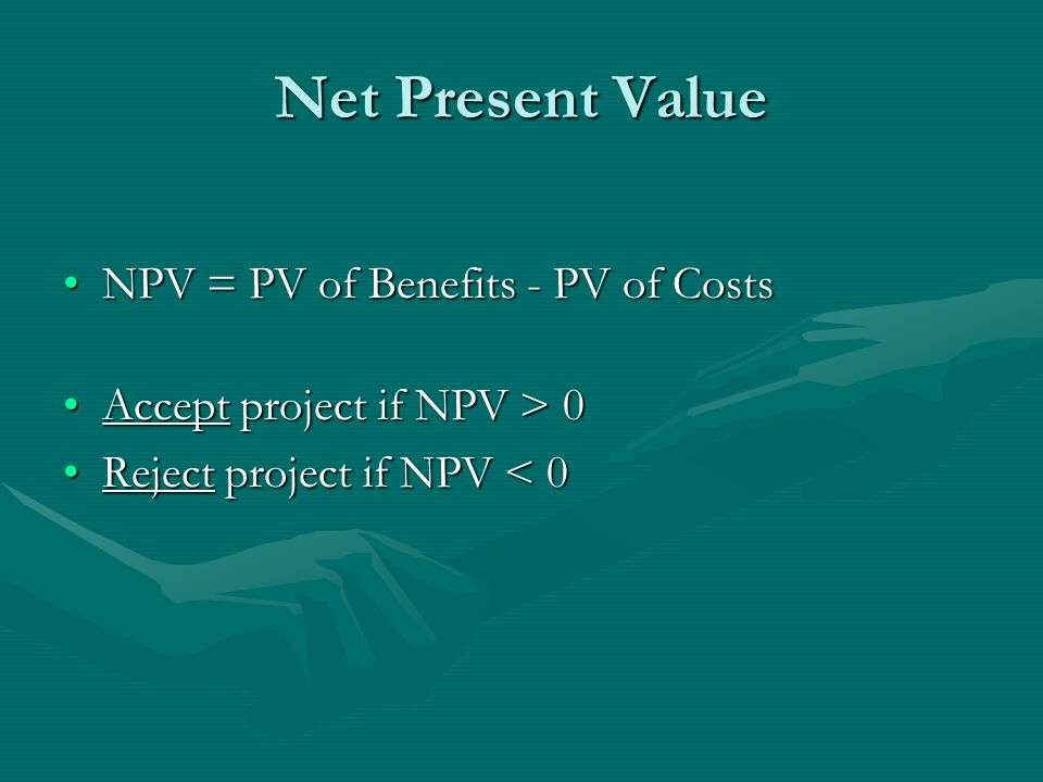 Net Present Value NPV = PV of Benefits - PV of CostsNPV = PV of Benefits - PV of Costs Accept project if NPV > 0Accept project if NPV > 0 Reject project if NPV < 0Reject project if NPV < 0