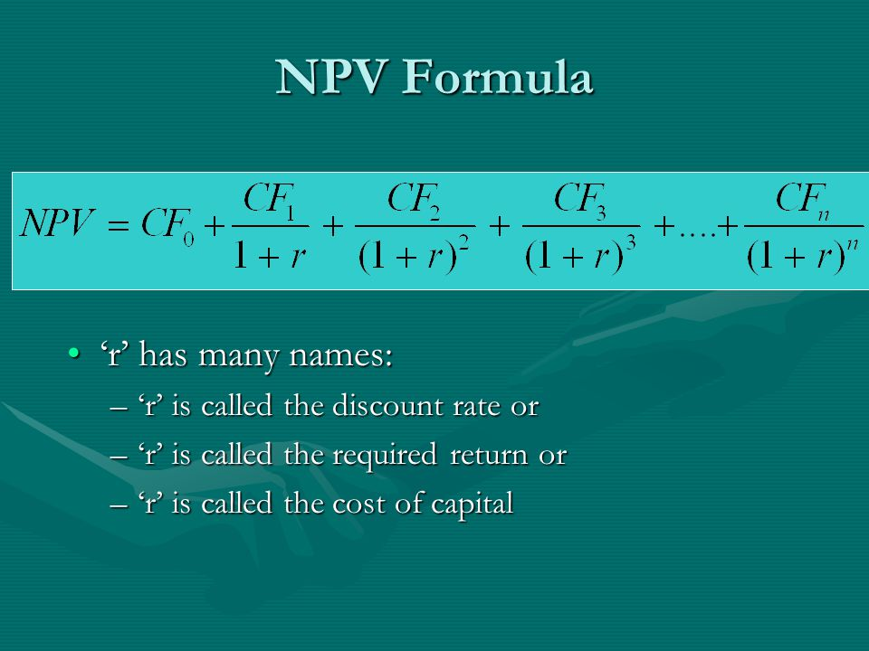 NPV Formula 'r' has many names:'r' has many names: –'r' is called the discount rate or –'r' is called the required return or –'r' is called the cost of capital