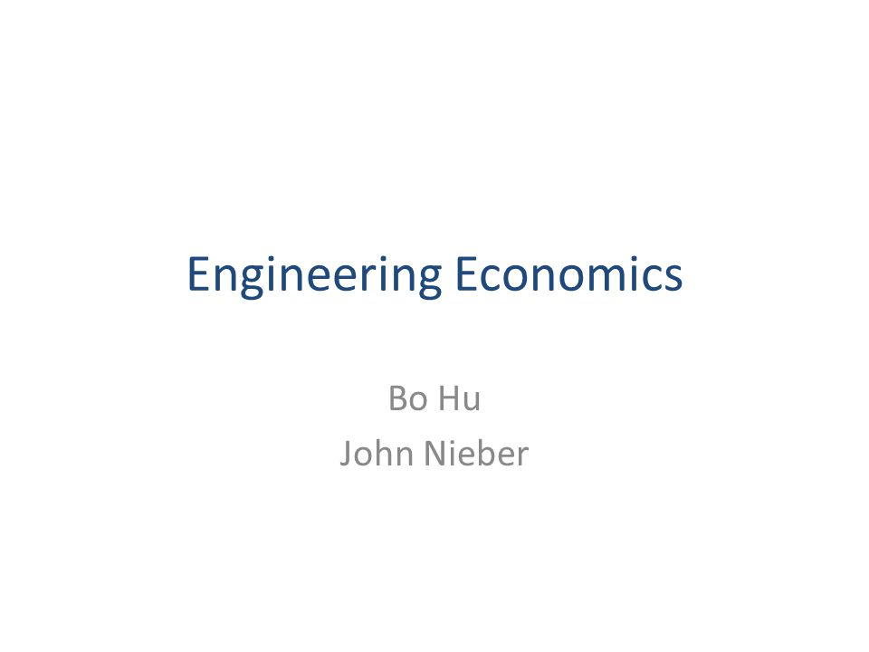 Engineering Economics Bo Hu John Nieber