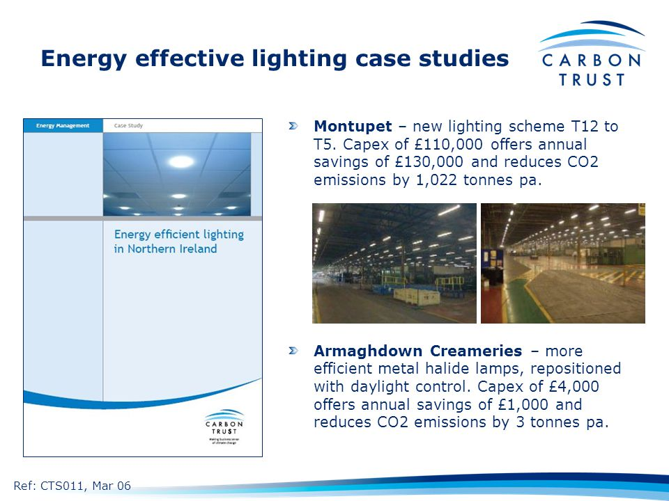 Energy effective lighting case studies Montupet – new lighting scheme T12 to T5. Capex of £110,000 offers annual savings of £130,000 and reduces CO2 e