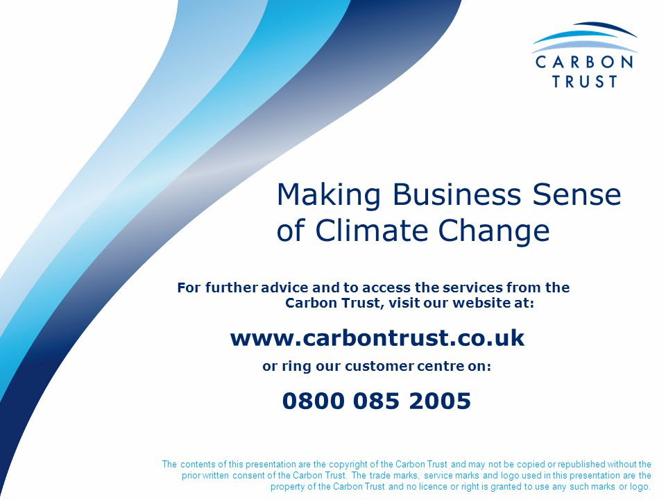 Making Business Sense of Climate Change The contents of this presentation are the copyright of the Carbon Trust and may not be copied or republished w