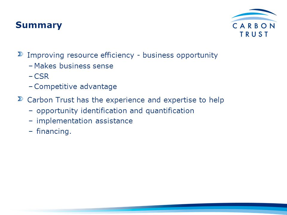 Summary Improving resource efficiency - business opportunity –Makes business sense –CSR –Competitive advantage Carbon Trust has the experience and exp