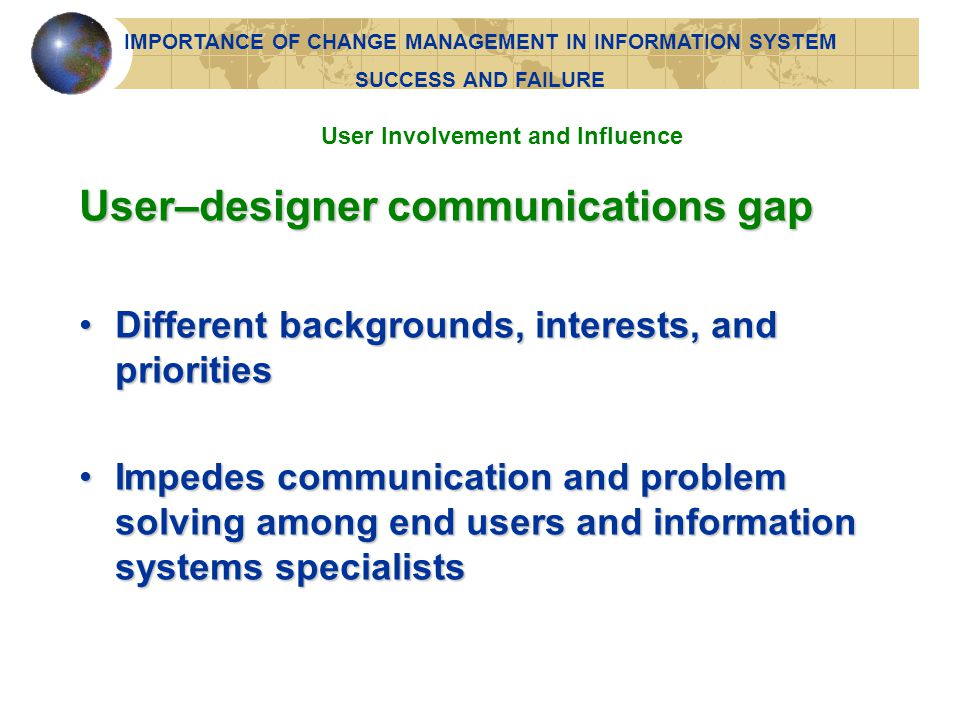 Project requires backing and commitment of management at various levelsProject requires backing and commitment of management at various levels Perceived positively by both users and technical information services staffPerceived positively by both users and technical information services staff Management Support and Commitment IMPORTANCE OF CHANGE MANAGEMENT IN INFORMATION SYSTEM SUCCESS AND FAILURE