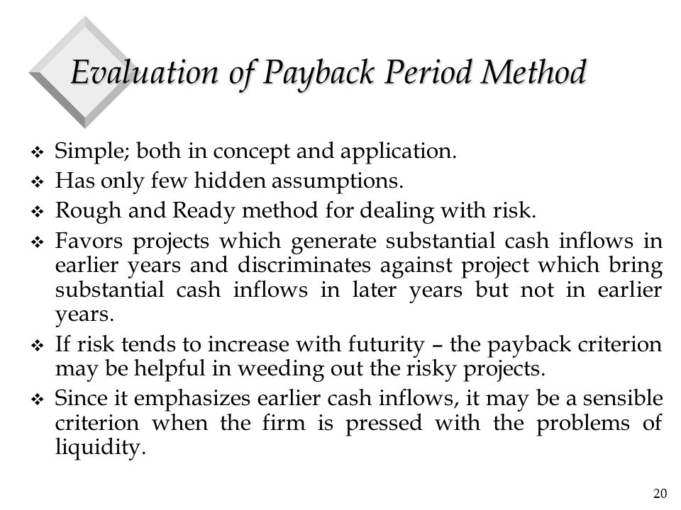 20 Evaluation of Payback Period Method v Simple; both in concept and application. v Has only few hidden assumptions. v Rough and Ready method for deal