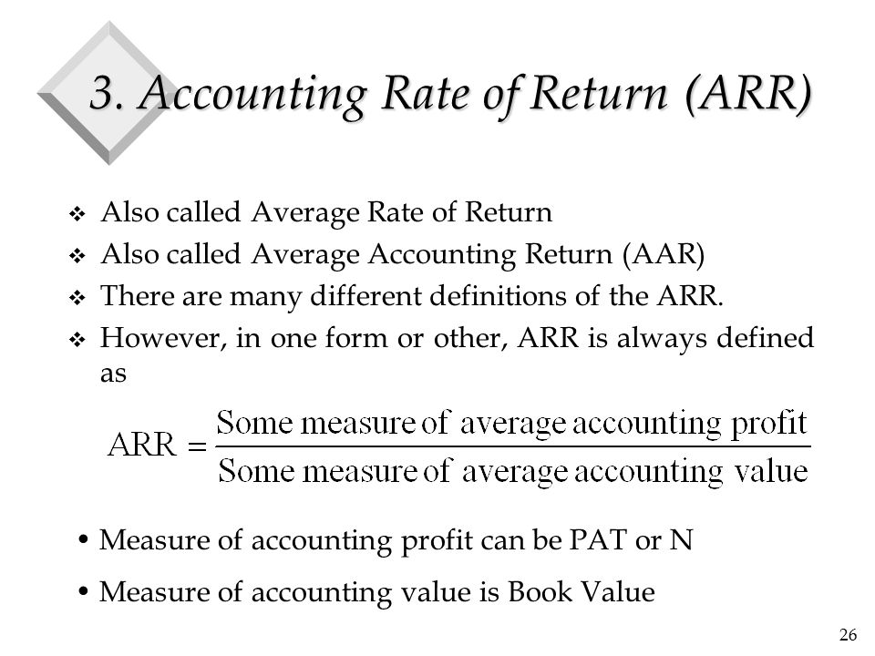 26 3. Accounting Rate of Return (ARR) v Also called Average Rate of Return v Also called Average Accounting Return (AAR) v There are many different de